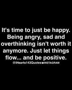 being angry, sad, and overthinking isn't working. flipping out on people isn't working. do something different. be happy, chill, good vibes, take time when you need to take time. see how things change.