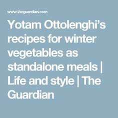 Yotam Ottolenghi's recipes for winter vegetables as standalone meals | Life and style | The Guardian
