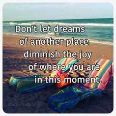 Don't let dreams of another place diminish the joy of where you are in this moment.