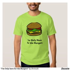 """I'm Only here for the Burgers"" T-Shirt"