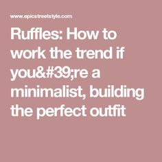 Ruffles: How to work the trend if you're a minimalist, building the perfect outfit Minimal Outfit, Ruffles, Minimalist, Hacks, Make It Yourself, Building, Fashion Tips, Outfits, Style