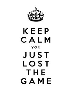 Day 45 : Keep Calm you Just Lost The Game