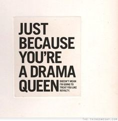Just because you're a drama queen doesn't mean I'm going to treat you like royalty