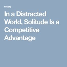 In a Distracted World, Solitude Is a Competitive Advantage