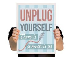 {unplug yourself, there is so much to see}