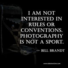 Thoughtful Thursday #Quote by Bill Brandt #Photography is not a Sport | Created by: Dakota Visions Photography LLC on www.seeyoubehindthelens.com