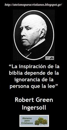 ... La inspiración de la Biblia depende de la ignorancia del que la lee. Robert Green Ingersoll.