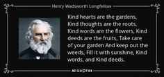 Kind hearts are the gardens, Kind thoughts are the roots, Kind words are the flowers, Kind deeds are the fruits, Take care of your garden And keep out the weeds, Fill it with sunshine, Kind words, and Kind deeds. - Henry Wadsworth Longfellow