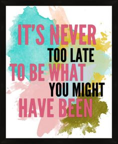 It's Never Too Late To Be What You Might Have Been positive quotes