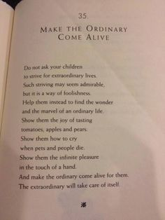 Make the Ordinary Come Alive Do not ask your children to strive for extraordinary lives. William Martin, The Parent's Tao Te Ching The Words, Cool Words, Great Quotes, Quotes To Live By, Life Quotes, Inspirational Quotes, Motivational, Faith Quotes, Inspiring Sayings