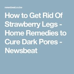 How to Get Rid Of Strawberry Legs - Home Remedies to Cure Dark Pores - Newsbeat