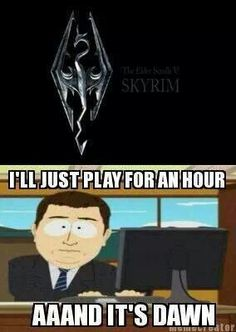 So true !!!! I say ill play for an hour or 2 and BAMMM ! Its dawn and I've been on for 6 hours !