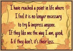 I have reached a point in life where i feel it is no longer necessary to try and impress anyone. If they like me the way i am, good if th...