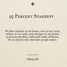 """""""We have calcium in our bones, iron in our veins, carbon in our souls, and nitrogen in our brains. 93 percent stardust, with souls made of flames, we are all just stars that have people names."""" - Nikita Gill"""