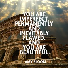 """You are imperfect, permanently and inevitably flawed. And you are beautiful."" — Amy Bloom"
