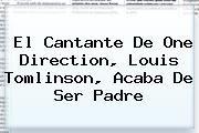 http://tecnoautos.com/wp-content/uploads/imagenes/tendencias/thumbs/el-cantante-de-one-direction-louis-tomlinson-acaba-de-ser-padre.jpg Louis Tomlinson. El cantante de One Direction, Louis Tomlinson, acaba de ser padre, Enlaces, Imágenes, Videos y Tweets - http://tecnoautos.com/actualidad/louis-tomlinson-el-cantante-de-one-direction-louis-tomlinson-acaba-de-ser-padre/