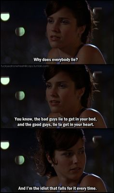 """The bad guys lie to get in your bed, and the good guys lie to get in your heart...and I'm the idiot that falls for it every time""- Brooke (One Tree Hill)"