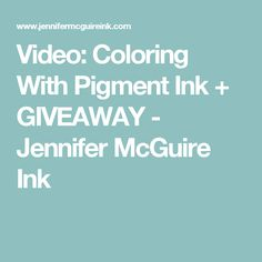 Video: Coloring With Pigment Ink + GIVEAWAY - Jennifer McGuire Ink