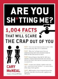 Are You Sh*tting Me?: 1,004 Facts That Will Scare the Sh*t Out of You…