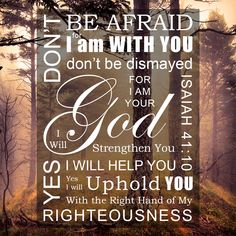"""Don't be afraid, for I am with you. Don't be dismayed, for I am your God. I will strengthen you. Yes, I will help you. Yes, I will uphold you with the right hand of My righteousness."" Isaiah 41:10  Free Bible Verse Art Downloads for Printing and Sharing! bibleversestogo.com"