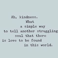 Ah, kindness. What a simple way to tell another struggling soul that there is love to be found in this world.