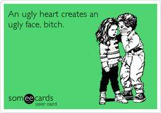 An ugly heart creates an ugly face, b***h.