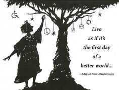 """""""Live as if its the first day of a better world..."""" by Cate Simmons. 2011."""