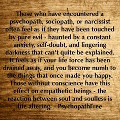 Those who have encountered a psychopath, sociopath, or narcissist often feel as if they have been touched by pure evil - haunted by a constant anxiety, self-doubt, and lingering darkness that can't quite be explained. If feels as if your life force has been drained away, and you become numb to the things that once made you happy. Those without conscience have this effect on empathetic beings - the reaction between soul and soulless is life altering.