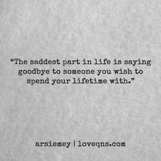 """""""The saddest part in life is saying goodbye to someone you wish to spend your lifetime with."""" – arsiemey * loveqns, loveqns.com, passion, desire, lust, romance, romanticism, heartbreak, heartbroken, longing, devotion, paramour, amour, quote, quotes, story, love, poetry,"""
