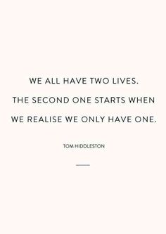 """We all have two lives. the second one starts when we realize we only have one."" — Tom Hiddleston"