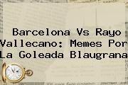 http://tecnoautos.com/wp-content/uploads/imagenes/tendencias/thumbs/barcelona-vs-rayo-vallecano-memes-por-la-goleada-blaugrana.jpg Barcelona vs Rayo Vallecano. Barcelona vs Rayo Vallecano: Memes por la goleada blaugrana, Enlaces, Imágenes, Videos y Tweets - http://tecnoautos.com/actualidad/barcelona-vs-rayo-vallecano-barcelona-vs-rayo-vallecano-memes-por-la-goleada-blaugrana/