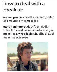How to deal with a break up normal people: cry, eat ice cream, watch sad movies, cry some more steve harrington: adopt four middle- school kids and become the best single mom the hawkins high school basketball team has ever seen - iFunny :) Stranger Things Have Happened, Stranger Danger, Stranger Things Funny, Stranger Things Steve, 9gag Funny, Funny Memes, Mom Funny, Mom Meme, Mom Jokes