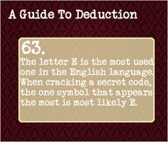 63: The letter E is the most used one in the English language. When cracking a secret code, the one symbol that appears the most is most likely E.