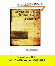 Laughter and Life A Christian View of Amusements (9781103807413) Robert Whitaker , ISBN-10: 1103807412  , ISBN-13: 978-1103807413 ,  , tutorials , pdf , ebook , torrent , downloads , rapidshare , filesonic , hotfile , megaupload , fileserve