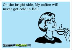 On the bright side, My coffee will  never get cold in Hell.