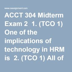 ACCT 304 Midterm Exam 2  1. (TCO 1) One of the implications of technology in HRM is  2. (TCO 1) All of these are workforce diversity characteristics, except  3. (TCO 2) A small distribution organization uses a payroll company to provide employee compensation services and keep timesheet records and employee attendance history. This situation is an example of  4. (TCO 2) A large manufacturing organization with 20 geographically dispersed production facilities recently cut its HRM staff by… Final Exams, Attendance, Diversity, Homework, Accounting, Student, Organization, Technology, History