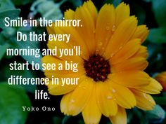"""""""Smile in the mirror. Do that every morning and you'll start to see a big difference in your life."""" - Yoko Ono"""