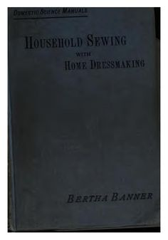 """""""Household Sewing with Home Dressmaking"""" by: Bertha Banner (1898) 