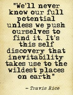"""We'll never know our full potential unless we push ourselves to find it. It's this self discovery that inevitability takes us to the wildest places on earth"" - Travis Rice Love Words, Beautiful Words, Some Quotes, Quotes To Live By, Motivational Quotes, Inspirational Quotes, Quote Board, Life Motivation, Beauty Quotes"