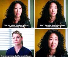 He's very dreamy, but he is not the sun, you are. -Cristina Yang Grey's Anatomy