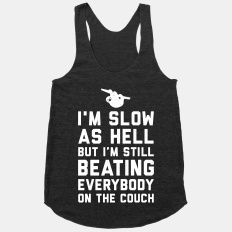 I'm slow as hell but I'm still beating everybody on the couch - work out tank