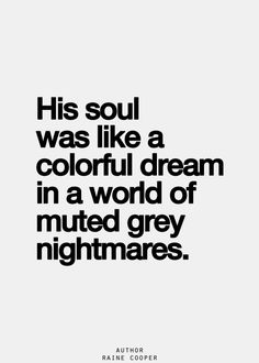 His soul was like a colorful dream in a world of muted grey nightmares...
