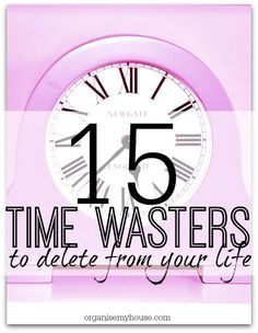 15 times wasters that you could delete from your life to make more room for what matters - which are you guilty of...?