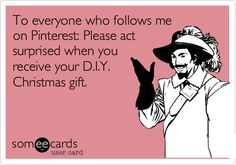 @Rachel Bennett - bahahah    To everyone who follows me on Pinterest: Please act surprised when you receive your D.I.Y. Christmas gift.