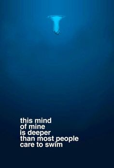 this mind of mine is deeper than most people care to swim