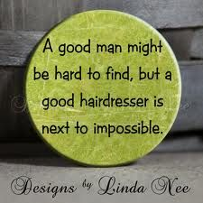A good man might be hard to find, but a good hairdresser is next to impossible.