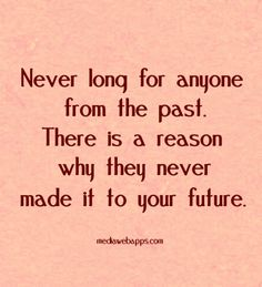 Never long for anyone from the past. There is a reason why they never made it to your future.