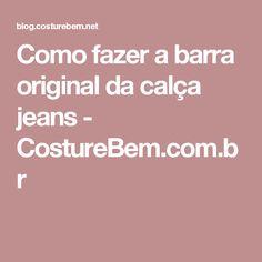 Como fazer a barra original da calça jeans - CostureBem.com.br