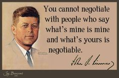 """You cannot negotiate with people who say whay's mine is mine and what's yours is negotiable."""