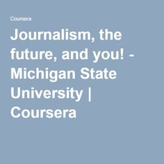 Journalism, the future, and you! - Michigan State University | Coursera